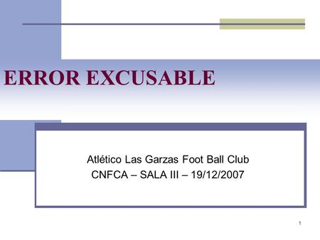 1 ERROR EXCUSABLE Atlético Las Garzas Foot Ball Club CNFCA – SALA III – 19/12/2007.