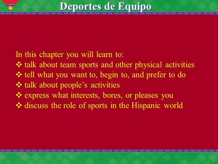 7 Deportes de Equipo In this chapter you will learn to: talk about team sports and other physical activities tell what you want to, begin to, and prefer.