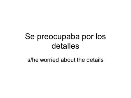 Se preocupaba por los detalles s/he worried about the details.