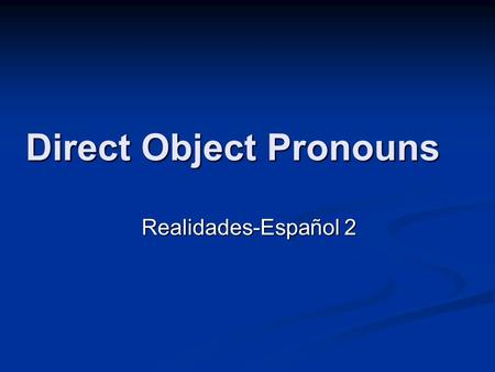 Direct Object Pronouns Realidades-Español 2. What is a direct object pronoun? A direct object tells who or what receives the A direct object tells who.