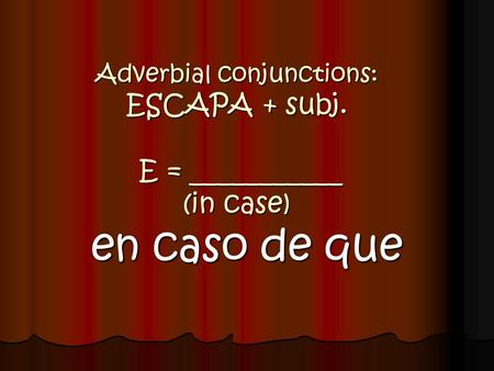 Adverbial conjunctions: ESCAPA + subj. E = ___________ (in case)
