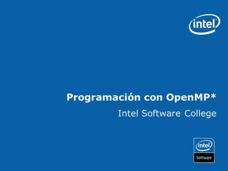 Programación con OpenMP* Intel Software College. Copyright © 2006, Intel Corporation. All rights reserved. Intel and the Intel logo are trademarks or.