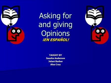 Asking for and giving Opinions ¡EN ESPAÑOL! TAUGHT BY Sausha Anderson Jelani Barber Alex Cruz.