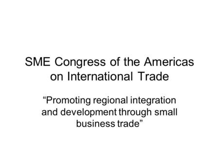SME Congress of the Americas on International Trade Promoting regional integration and development through small business trade.