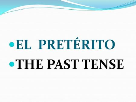 EL PRETÉRITO THE PAST TENSE. USES TO TALK ABOUT THINGS THAT HAPPENED IN THE PAST TO TALK ABOUT THINGS THAT ARE OVER AND DONE TO TALK ABOUT PAST THINGS.