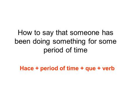 How to say that someone has been doing something for some period of time Hace + period of time + que + verb.