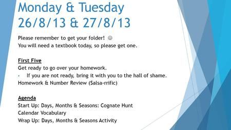 Monday & Tuesday 26/8/13 & 27/8/13 Please remember to get your folder! You will need a textbook today, so please get one. First Five Get ready to go over.