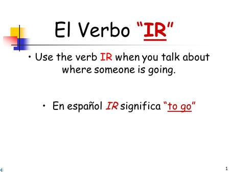 "1 El Verbo ""IR"" Use the verb IR when you talk about where someone is going. En español IR significa ""to go"""