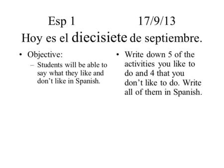 Esp 117/9/13 Hoy es el diecisiete de septiembre. Objective: –Students will be able to say what they like and don't like in Spanish. Write down 5 of the.