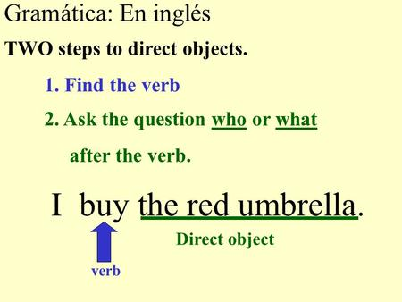 Gramática: En inglés I buy the red umbrella. TWO steps to direct objects. 1. Find the verb verb Direct object 2. Ask the question who or what after the.