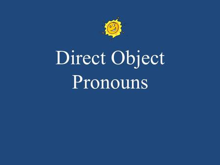 Direct Object Pronouns. DIRECT OBJECT PRONOUNS You use DOP when you dont want to keep repeating the noun. They are used to say: me, you, it/him/her, us,