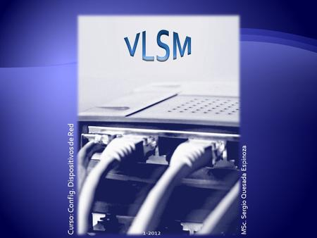 VLSM Curso: Config. Dispositivos de Red MSc. Sergio Quesada Espinoza