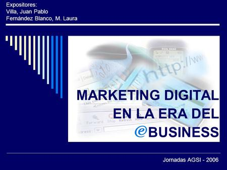 MARKETING DIGITAL EN LA ERA DEL BUSINESS Expositores: Villa, Juan Pablo Fernández Blanco, M. Laura Jornadas AGSI - 2006.