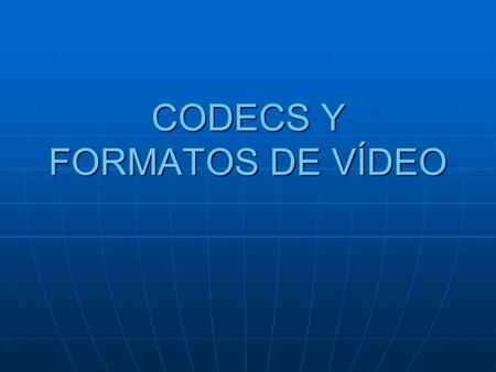 CODECS Y FORMATOS DE VÍDEO
