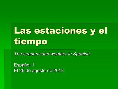 Las estaciones y el tiempo The seasons and weather in Spanish Español 1 El 26 de agosto de 2013.