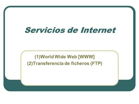 Servicios de Internet (1)World Wide Web [WWW] (2)Transferencia de ficheros (FTP)