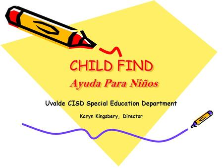 CHILD FIND Ayuda Para Niños Uvalde CISD Special Education Department Karyn Kingsbery, Director.