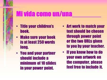 Mi vida como un/una________ Title your childrens book. Make sure your book is at least 250 words long. You and your partner should include a minimum of.