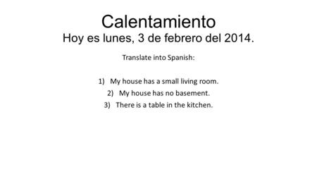 Calentamiento Hoy es lunes, 3 de febrero del 2014. Translate into Spanish: 1)My house has a small living room. 2)My house has no basement. 3)There is a.
