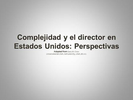 Complejidad y el director en Estados Unidos: Perspectivas Adapted from Gary M. Crow Universidad de Utah, Salt Lake City, Utah, EE.UU.
