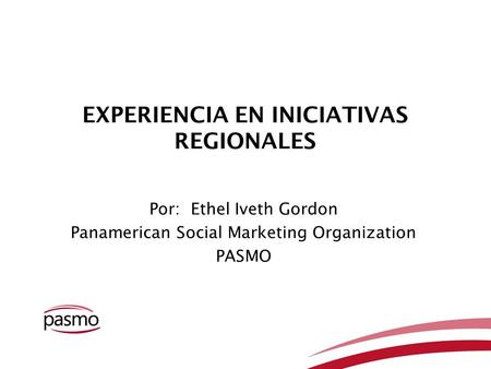 EXPERIENCIA EN INICIATIVAS REGIONALES Por: Ethel Iveth Gordon Panamerican Social Marketing Organization PASMO.