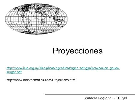 Proyecciones http://www.inia.org.uy/disciplinas/agroclima/agric_sat/gps/proyeccion_gauss-kruger.pdf http://www.mapthematics.com/Projections.html Ecología.