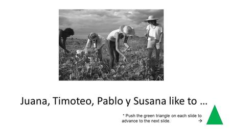 Juana, Timoteo, Pablo y Susana like to … * Push the green triangle on each slide to advance to the next slide.