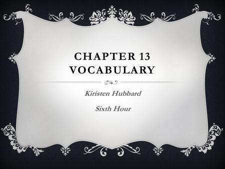CHAPTER 13 VOCABULARY Kiristen Hubbard Sixth Hour.