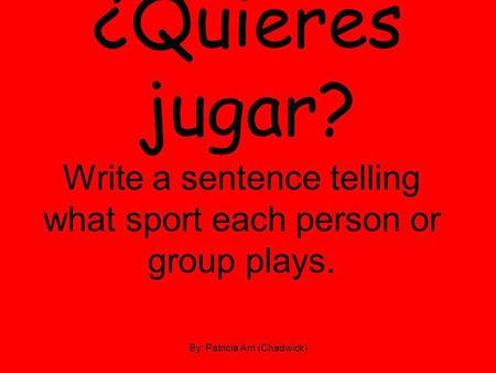 ¿Quieres jugar? Write a sentence telling what sport each person or group plays. By: Patricia Arri (Chadwick)