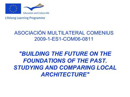 ASOCIACIÓN MULTILATERAL COMENIUS 2009-1-ES1-COM06-0811 BUILDING THE FUTURE ON THE FOUNDATIONS OF THE PAST. STUDYING AND COMPARING LOCAL ARCHITECTURE