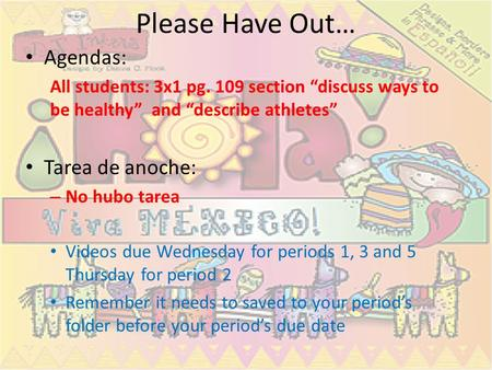 Please Have Out… Agendas: All students: 3x1 pg. 109 section discuss ways to be healthy and describe athletes Tarea de anoche: – No hubo tarea Videos due.