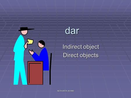 Dar Indirect object Direct objects ALTA-VISTA © 2006.