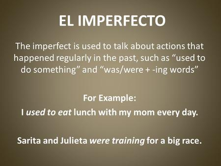 EL IMPERFECTO The imperfect is used to talk about actions that happened regularly in the past, such as used to do something and was/were + -ing words For.
