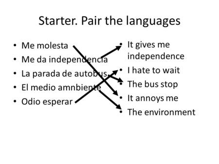 Starter. Pair the languages Me molesta Me da independencia La parada de autobus El medio amnbiente Odio esperar It gives me independence I hate to wait.