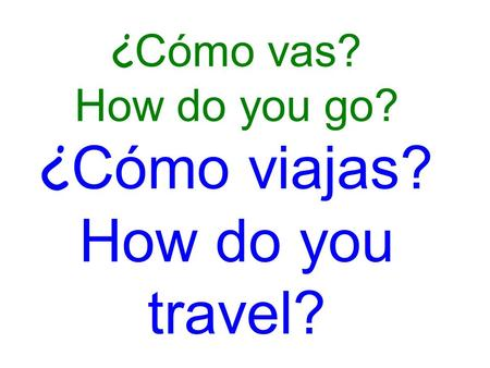¿ Cómo vas? How do you go? ¿ Cómo viajas? How do you travel?