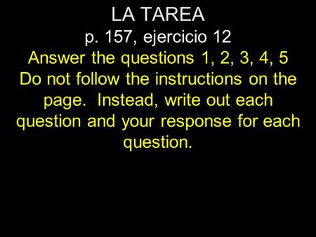 LA TAREA p. 157, ejercicio 12 Answer the questions 1, 2, 3, 4, 5 Do not follow the instructions on the page. Instead, write out each question and your.