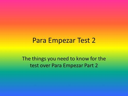 Para Empezar Test 2 The things you need to know for the test over Para Empezar Part 2.