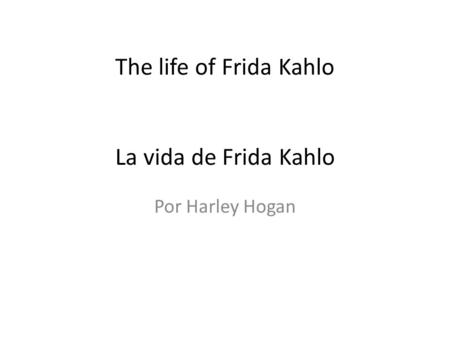 The life of Frida Kahlo La vida de Frida Kahlo Por Harley Hogan.