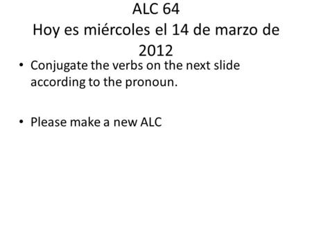 ALC 64 Hoy es miércoles el 14 de marzo de 2012 Conjugate the verbs on the next slide according to the pronoun. Please make a new ALC.