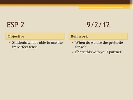 ESP 29/2/12 ObjectiveBell work Students will be able to use the imperfect tense When do we use the preterite tense? Share this with your partner.