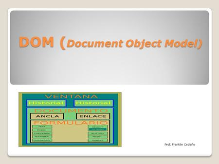 DOM ( Document Object Model) Prof. Franklin Cedeño.
