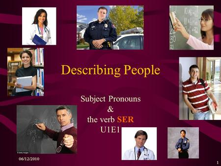 06/12/2010 1 Describing People Subject Pronouns & the verb SER U1E1.