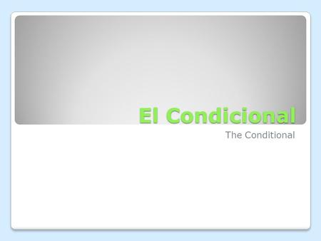 El Condicional The Conditional. El Condicional The conditional is a verb tense used to express something that would happen based upon certain conditions.
