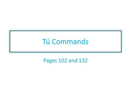 Tú Commands Pages 102 and 132. When do I use tú commands? You use the tú command when you are giving advice telling someone you know what you want them.