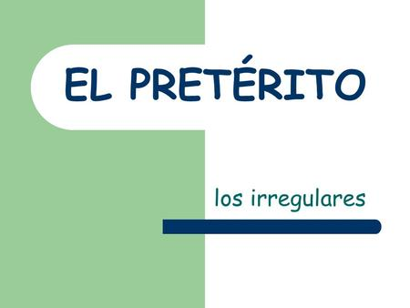 EL PRETÉRITO los irregulares. Los irregulares In Spanish, many preterite verbs are irregular in their STEMS Some preterite verbs have a spelling change.