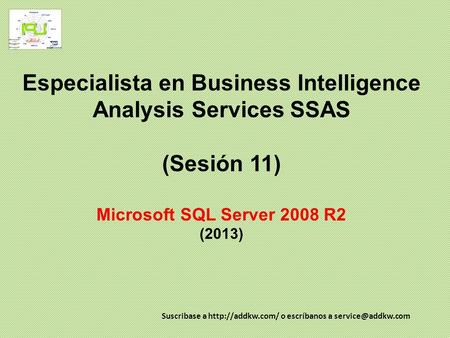 Especialista en Business Intelligence Analysis Services SSAS (Sesión 11) Microsoft SQL Server 2008 R2 (2013) Suscribase a http://addkw.com/ o escríbanos.