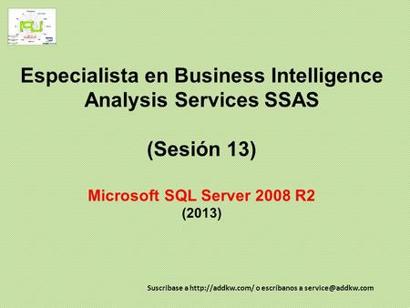Especialista en Business Intelligence Analysis Services SSAS (Sesión 13) Microsoft SQL Server 2008 R2 (2013) Suscribase a http://addkw.com/ o escríbanos.