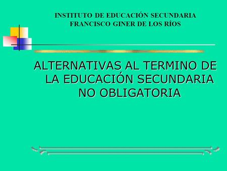 INSTITUTO DE EDUCACIÓN SECUNDARIA FRANCISCO GINER DE LOS RÍOS ALTERNATIVAS AL TERMINO DE LA EDUCACIÓN SECUNDARIA NO OBLIGATORIA.