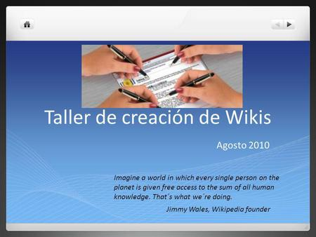 Taller de creación de Wikis Agosto 2010 Imagine a world in which every single person on the planet is given free access to the sum of all human knowledge.