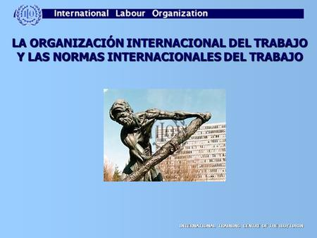 INTERNATIONAL TRAINING CENTRE OF THE ILO/TURIN LA ORGANIZACIÓN INTERNACIONAL DEL TRABAJO Y LAS NORMAS INTERNACIONALES DEL TRABAJO.